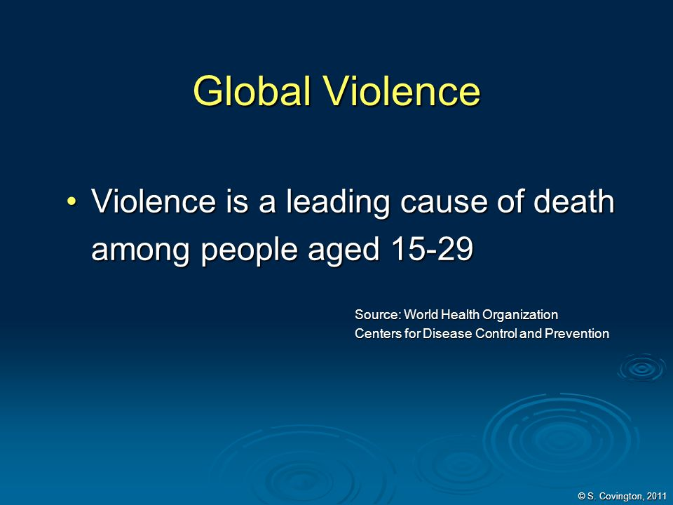Global Violence Violence is a leading cause of death among people aged 15-29. Source: World Health Organization.
