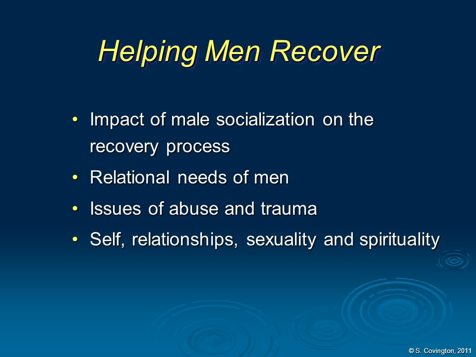 Helping Men Recover Impact of male socialization on the recovery process. Relational needs of men.