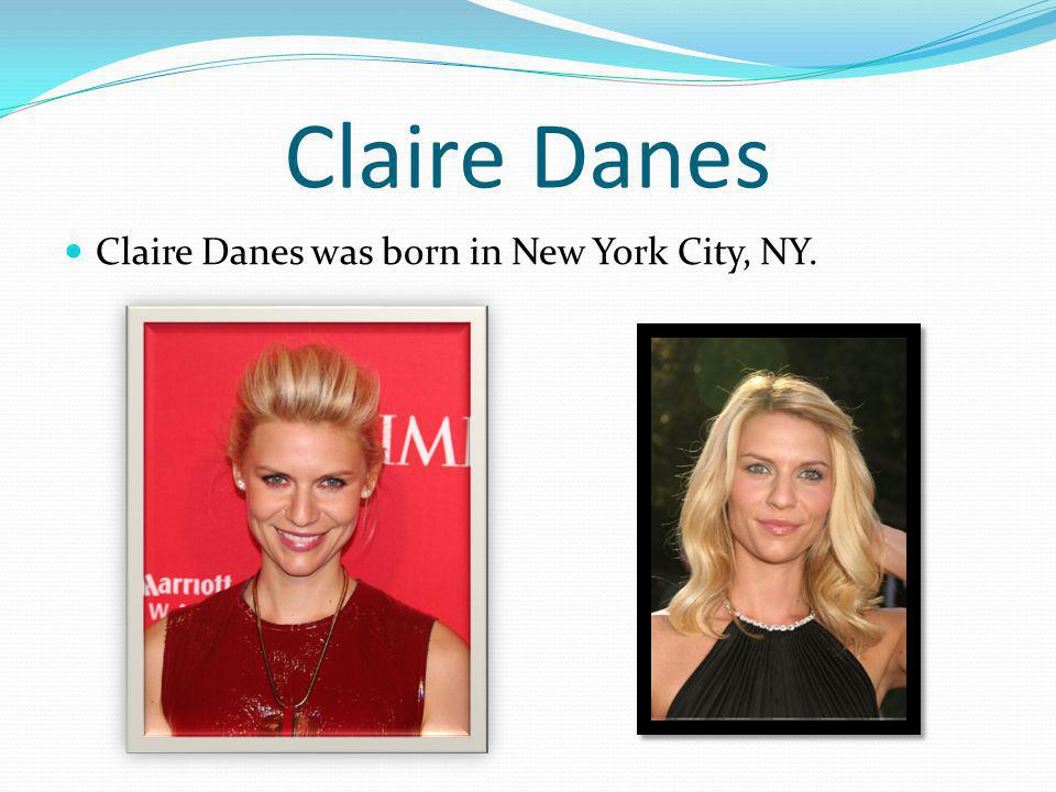 Claire Danes Claire Danes was born in New York City, NY.