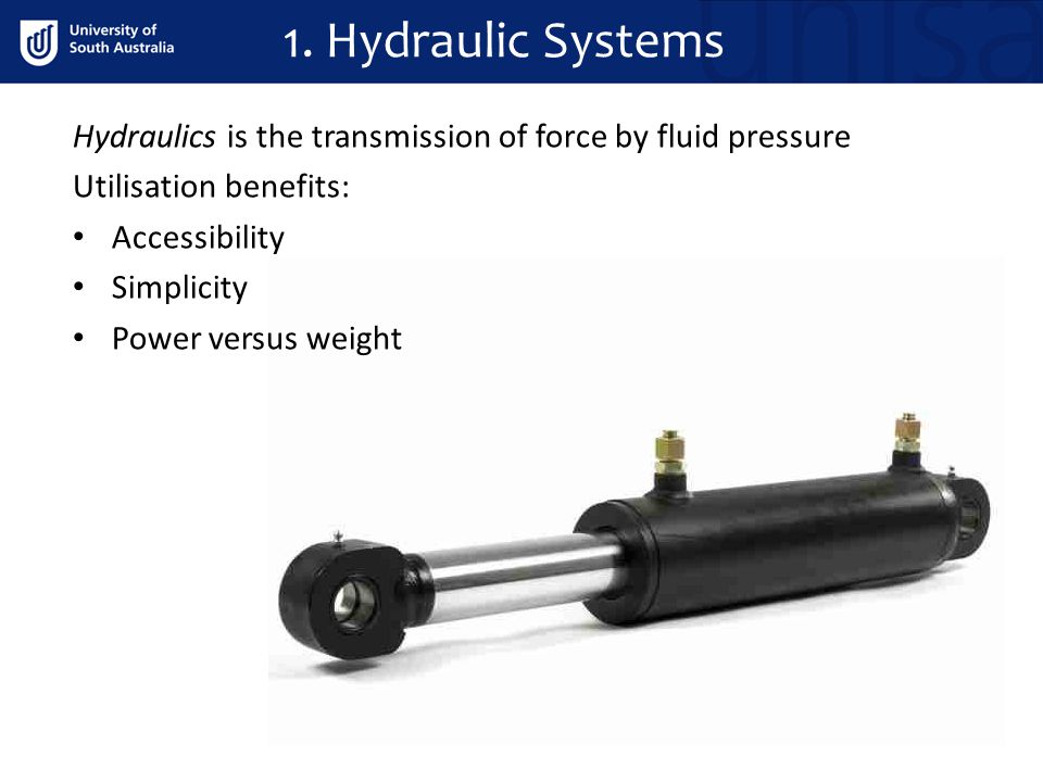 1. Hydraulic Systems Hydraulics is the transmission of force by fluid pressure. Utilisation benefits: