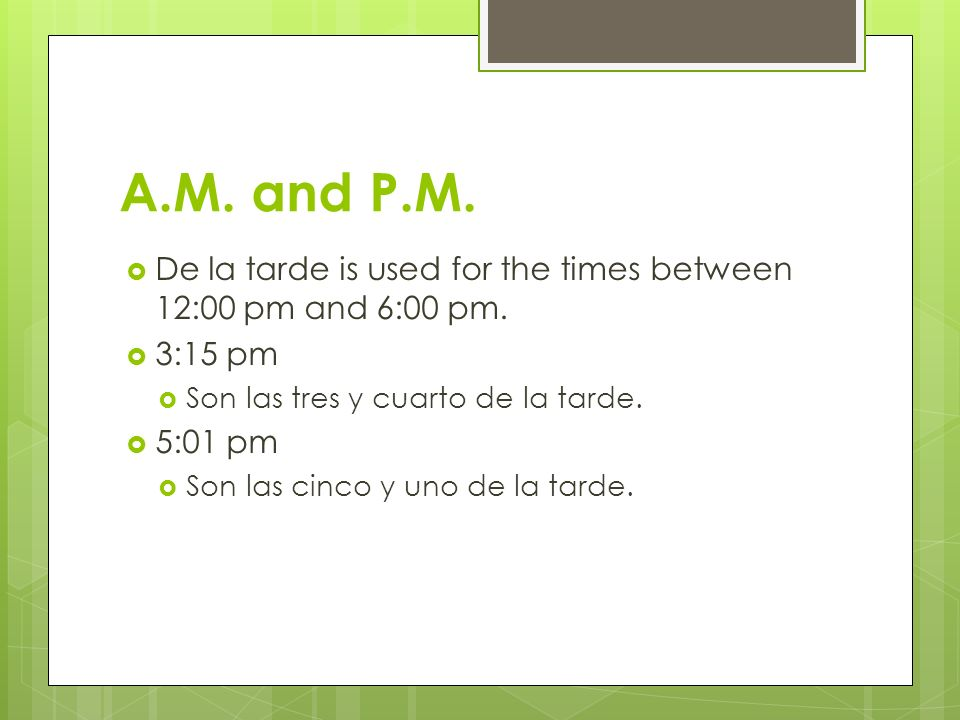A.M. and P.M.De la tarde is used for the times between 12:00 pm and 6:00 pm. 3:15 pm. Son las tres y cuarto de la tarde.