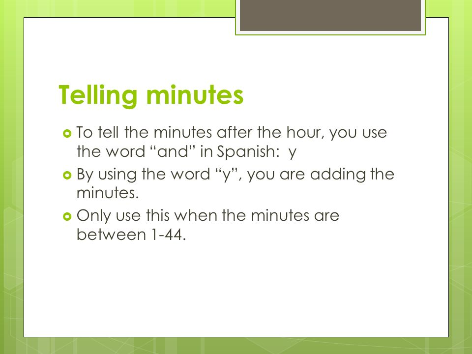 Telling minutes To tell the minutes after the hour, you use the word and in Spanish: y. By using the word y , you are adding the minutes.