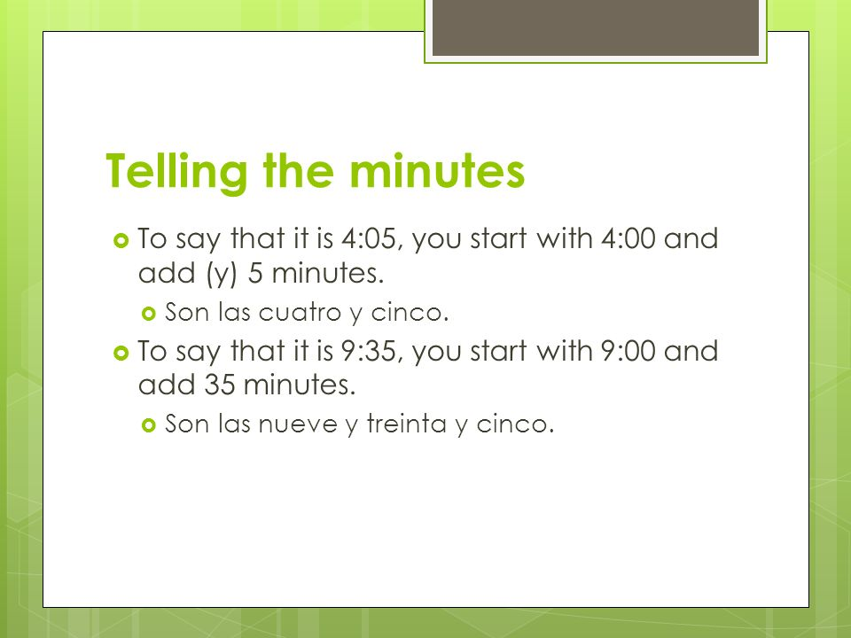 Telling the minutes To say that it is 4:05, you start with 4:00 and add (y) 5 minutes. Son las cuatro y cinco.