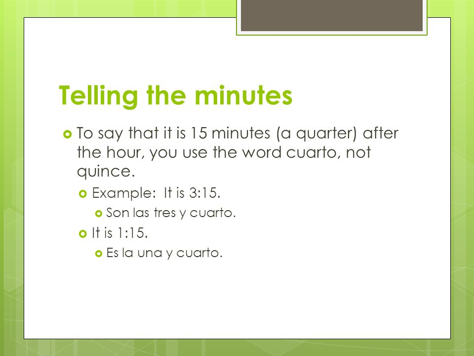 Telling the minutes To say that it is 15 minutes (a quarter) after the hour, you use the word cuarto, not quince.