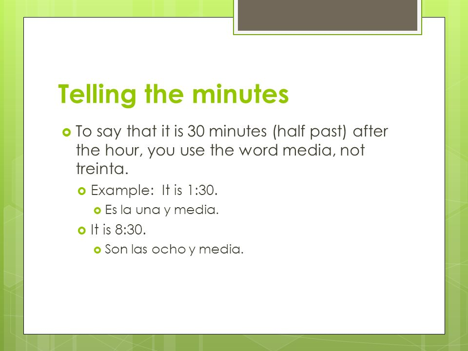 Telling the minutesTo say that it is 30 minutes (half past) after the hour, you use the word media, not treinta.