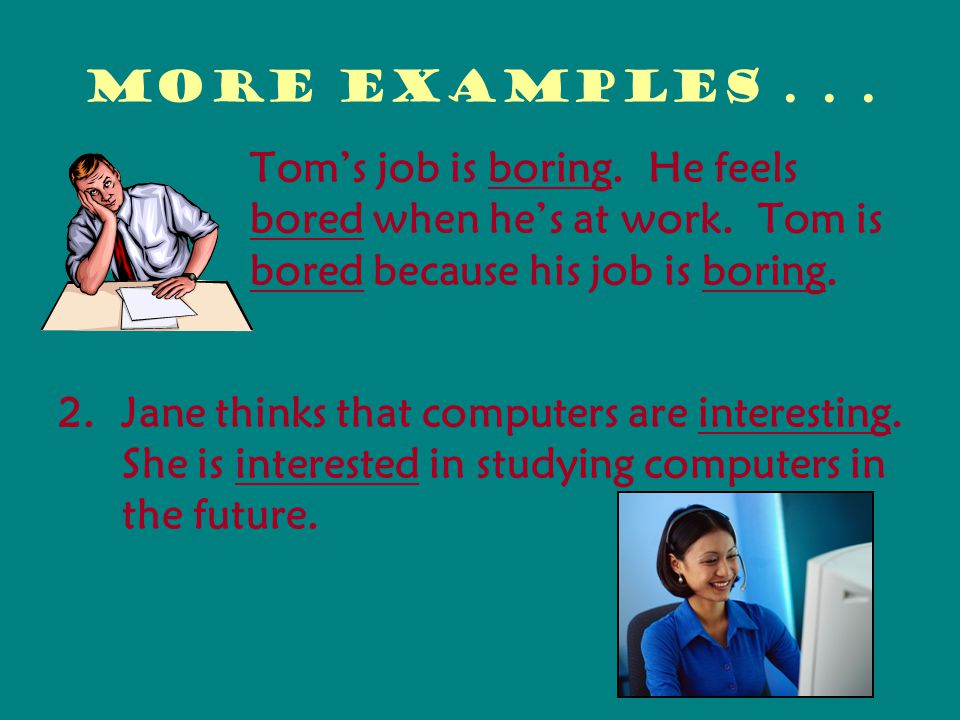 More examples Tom's job is boring. He feels bored when he's at work. Tom is bored because his job is boring.