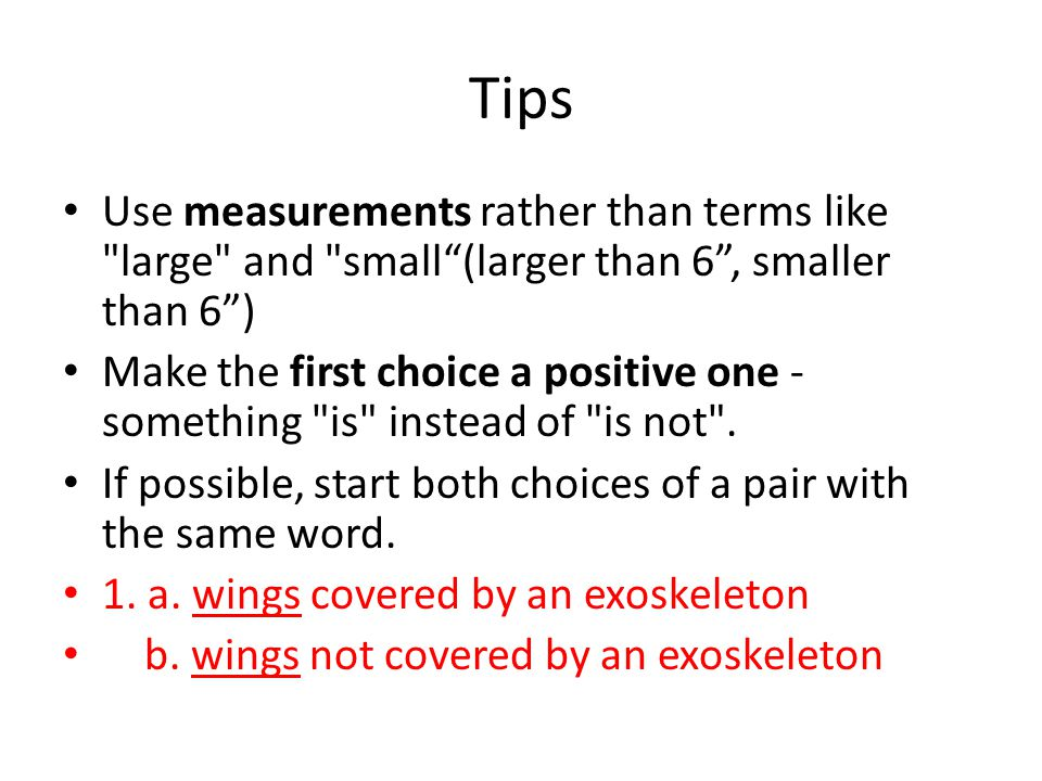 Tips Use measurements rather than terms like large and small (larger than 6 , smaller than 6 )