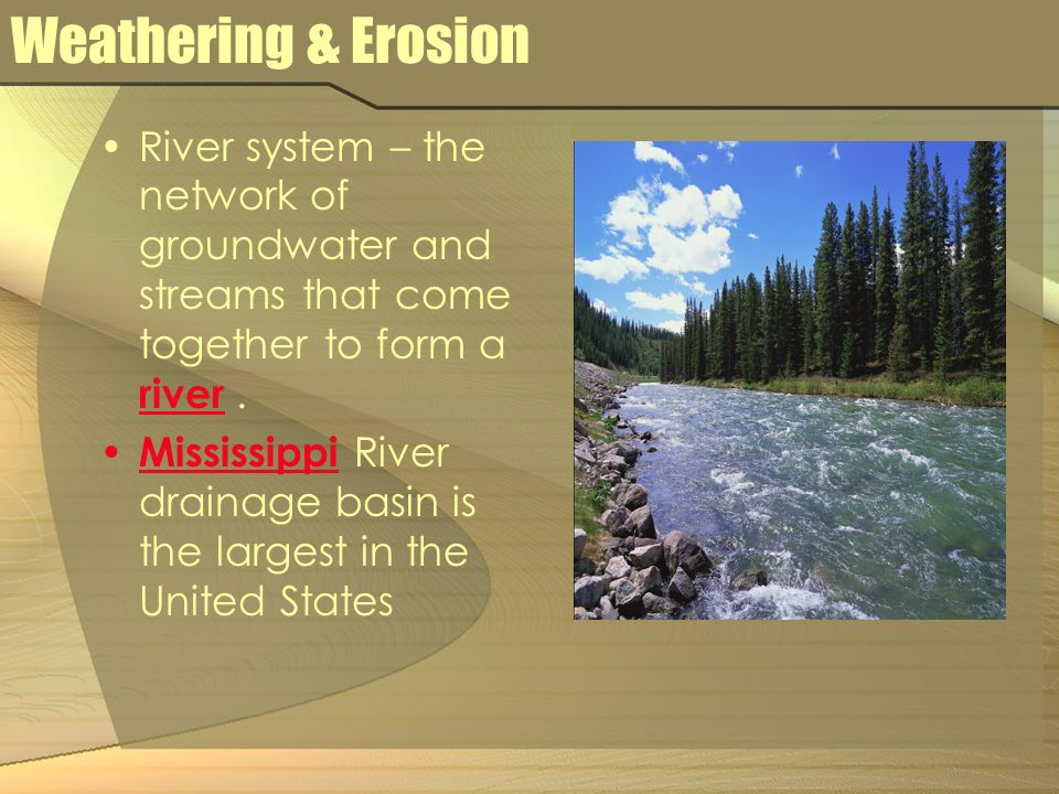 Weathering & Erosion River system – the network of groundwater and streams that come together to form a river .