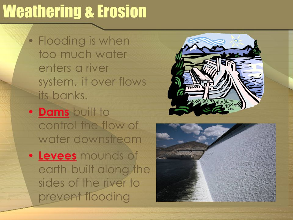 Weathering & Erosion Flooding is when too much water enters a river system, it over flows its banks.