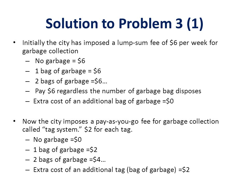 Solution to Problem 3 (1) Initially the city has imposed a lump-sum fee of $6 per week for garbage collection.