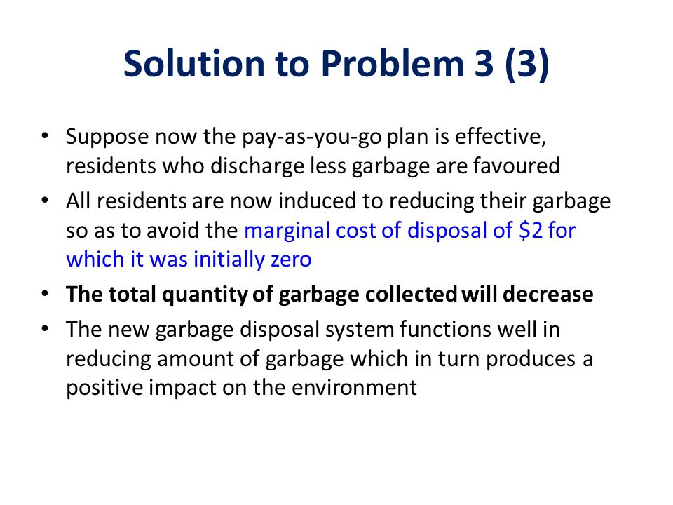 Solution to Problem 3 (3) Suppose now the pay-as-you-go plan is effective, residents who discharge less garbage are favoured.