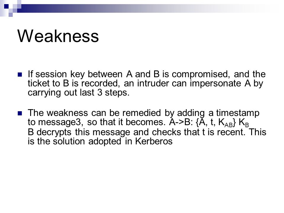 Weakness If session key between A and B is compromised, and the ticket to B is recorded, an intruder can impersonate A by carrying out last 3 steps.