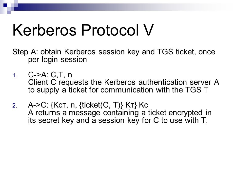 Kerberos Protocol V Step A: obtain Kerberos session key and TGS ticket, once per login session. C->A: C,T, n.