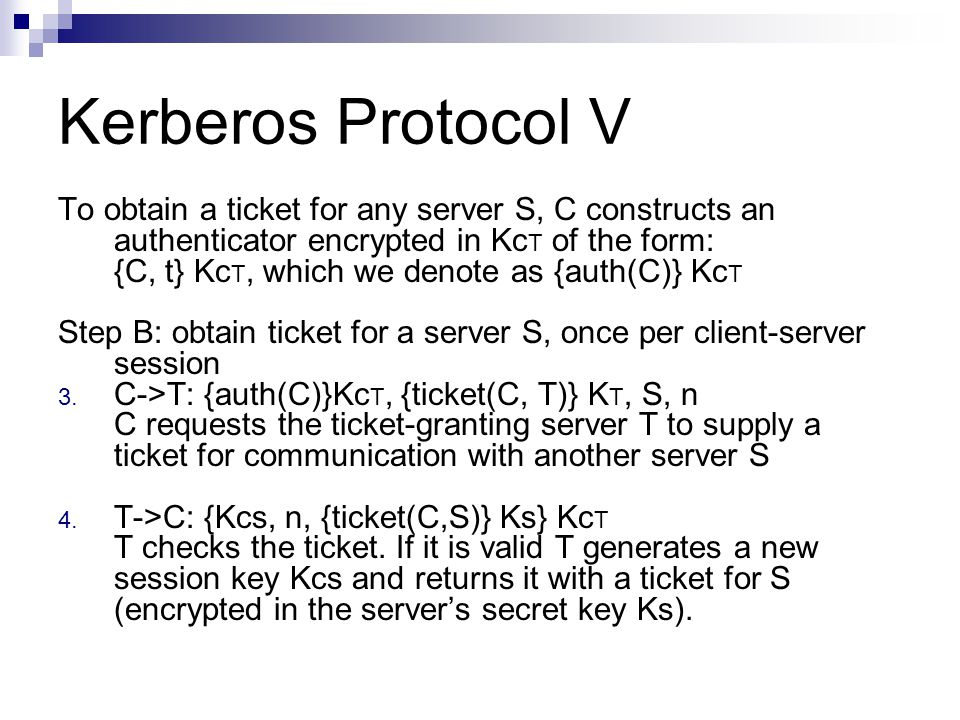 Kerberos Protocol V To obtain a ticket for any server S, C constructs an authenticator encrypted in KcT of the form: