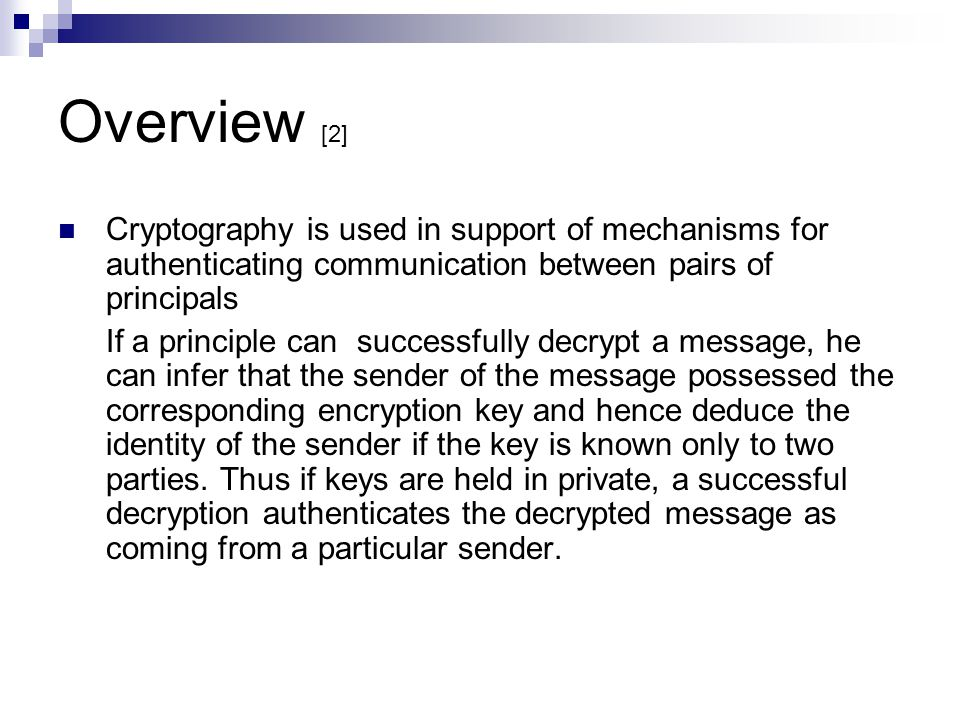 Overview [2] Cryptography is used in support of mechanisms for authenticating communication between pairs of principals.
