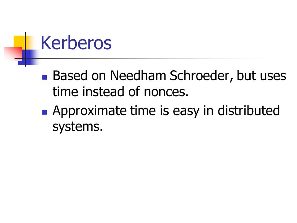 Kerberos Based on Needham Schroeder, but uses time instead of nonces.