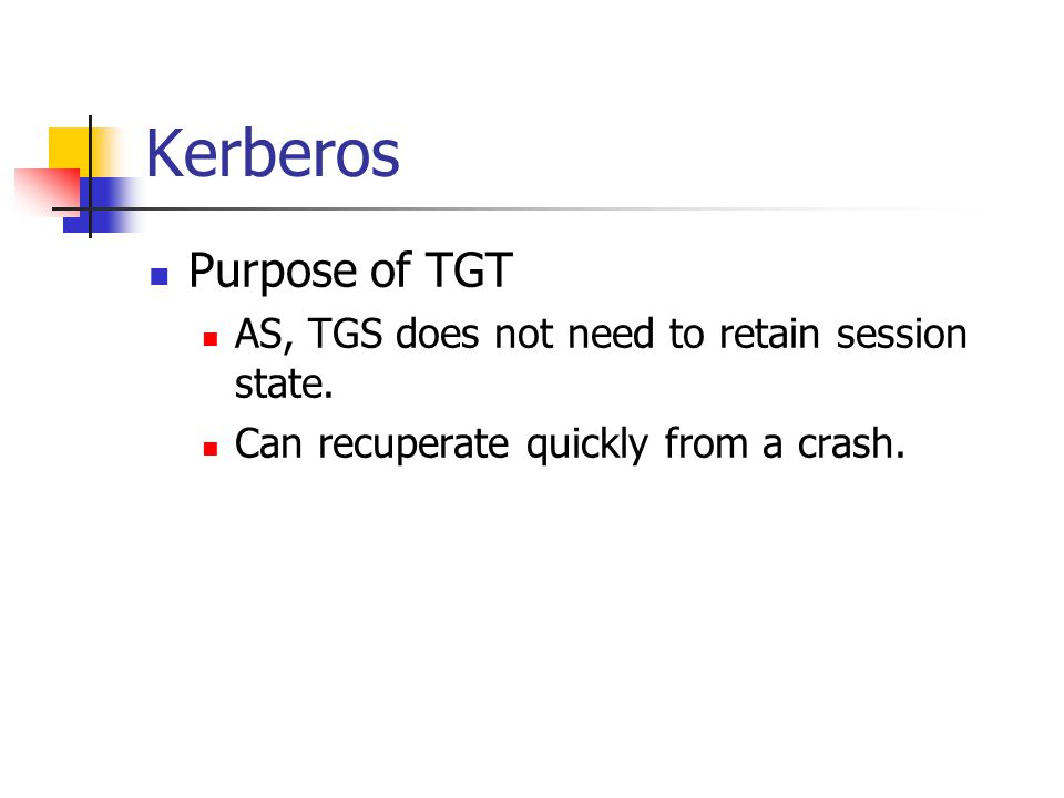 Kerberos Purpose of TGT AS, TGS does not need to retain session state.