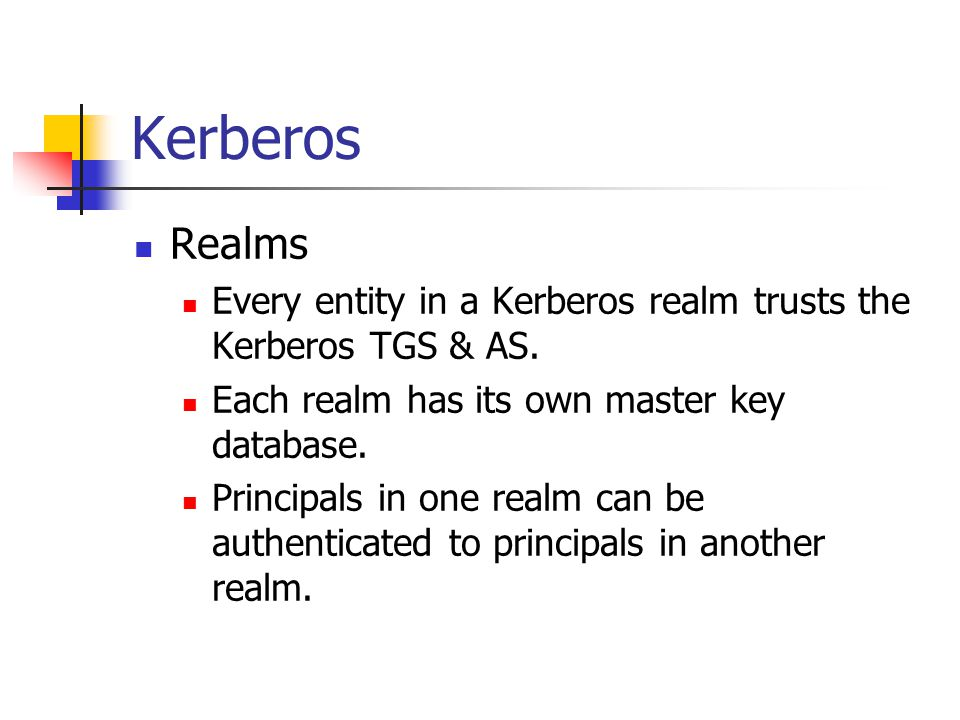 Kerberos Realms. Every entity in a Kerberos realm trusts the Kerberos TGS & AS. Each realm has its own master key database.