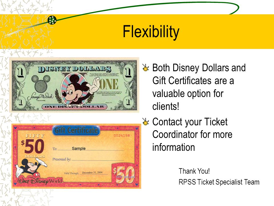 Flexibility Both Disney Dollars and Gift Certificates are a valuable option for clients! Contact your Ticket Coordinator for more information.