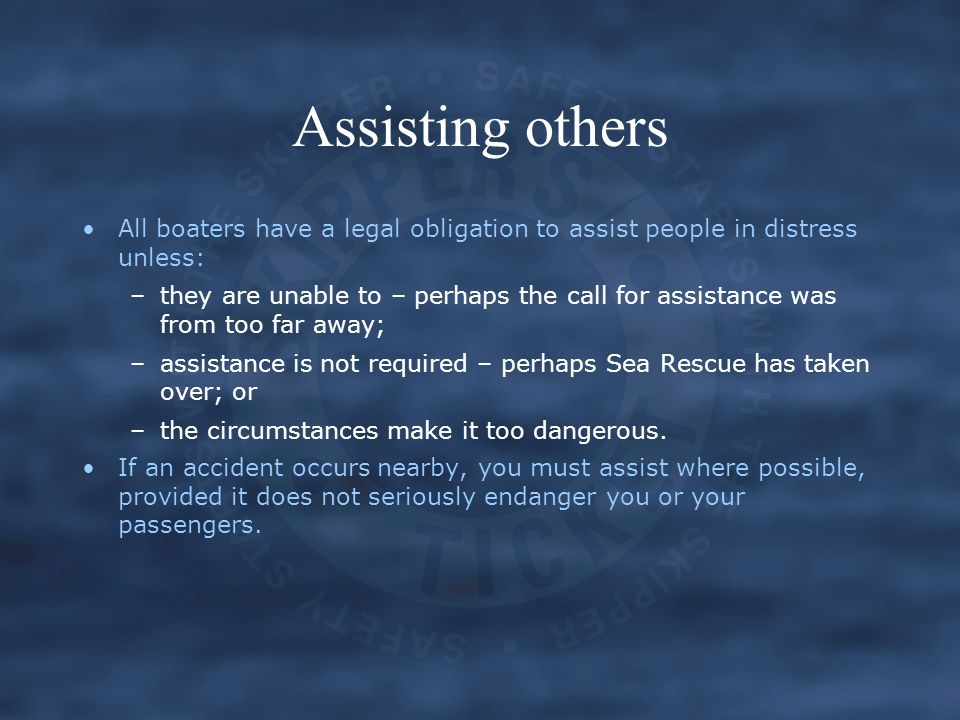 Assisting others All boaters have a legal obligation to assist people in distress unless: