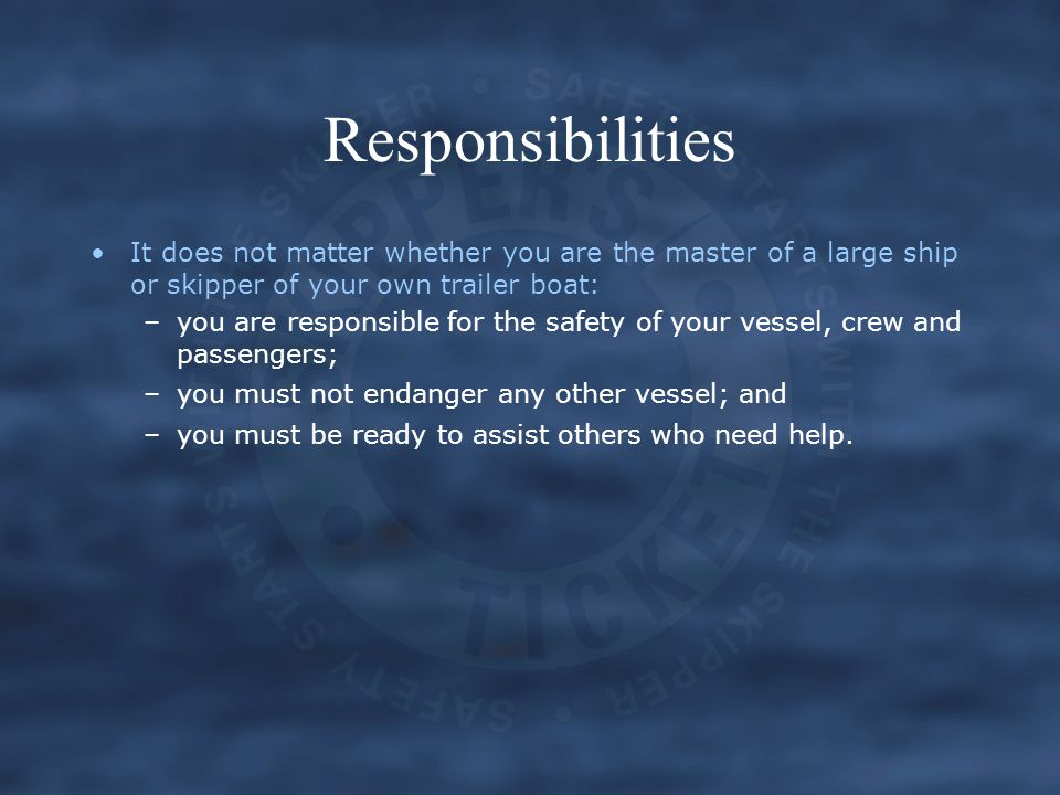 Responsibilities It does not matter whether you are the master of a large ship or skipper of your own trailer boat: