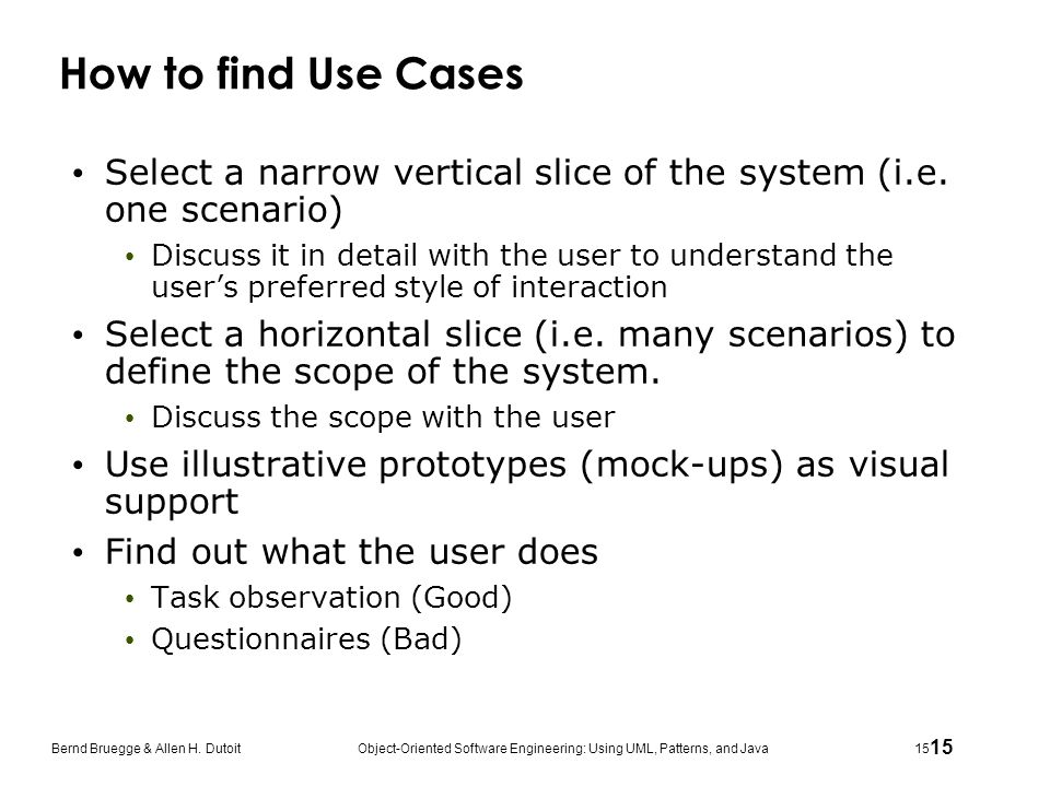 How to find Use Cases Select a narrow vertical slice of the system (i.e. one scenario)