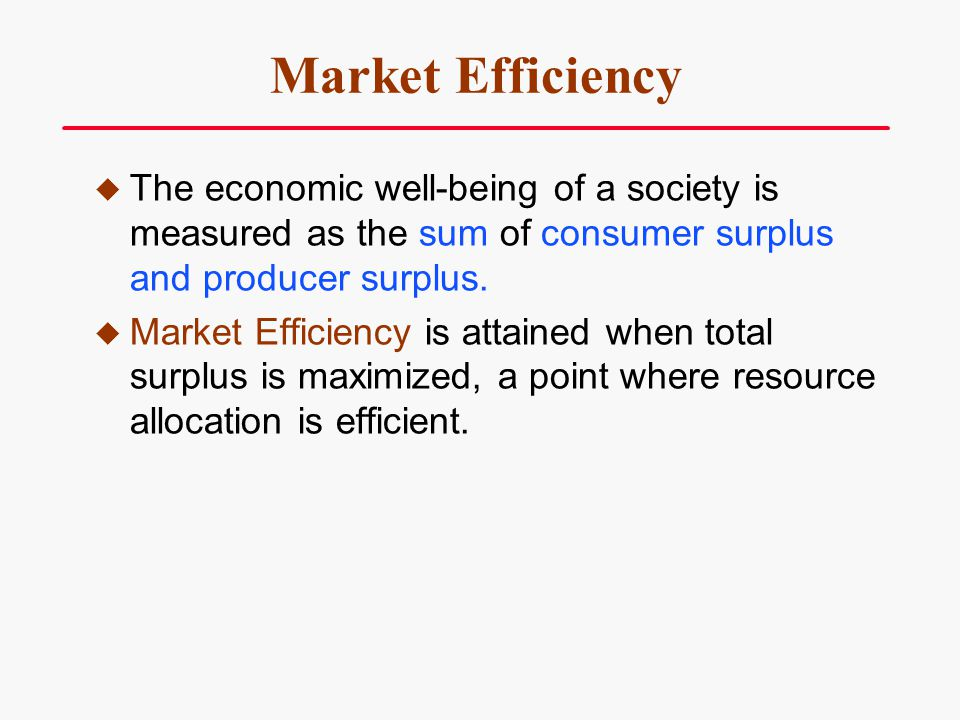 Market Efficiency The economic well-being of a society is measured as the sum of consumer surplus and producer surplus.