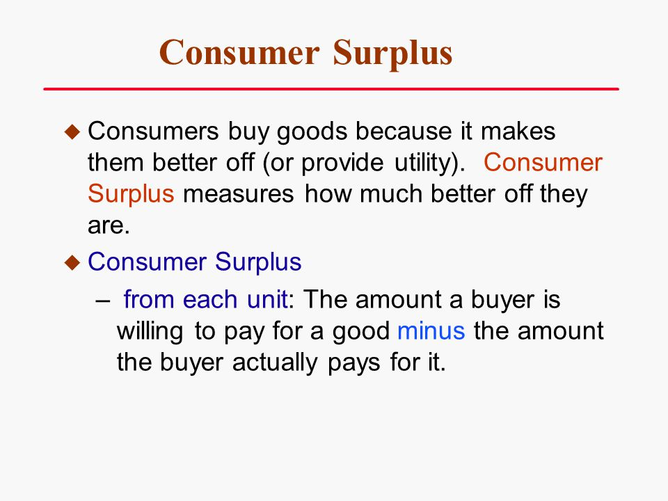 Consumer Surplus Consumers buy goods because it makes them better off (or provide utility). Consumer Surplus measures how much better off they are.