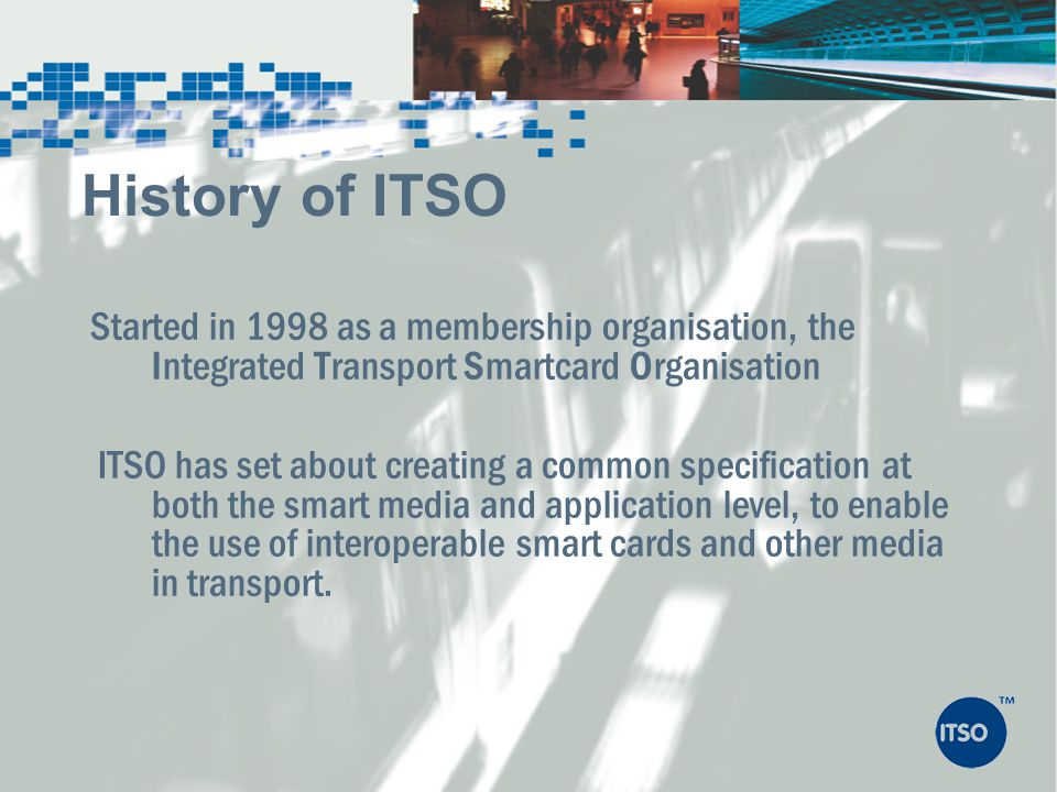 History of ITSO Started in 1998 as a membership organisation, the Integrated Transport Smartcard Organisation.