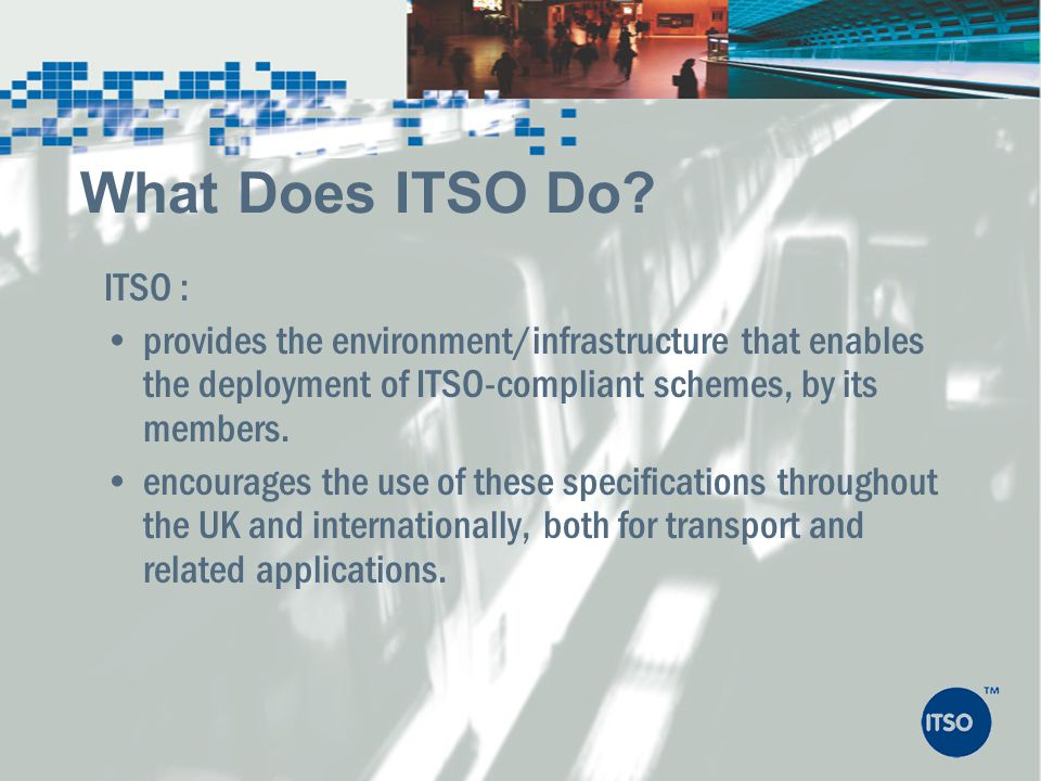 What Does ITSO Do ITSO : provides the environment/infrastructure that enables the deployment of ITSO-compliant schemes, by its members.