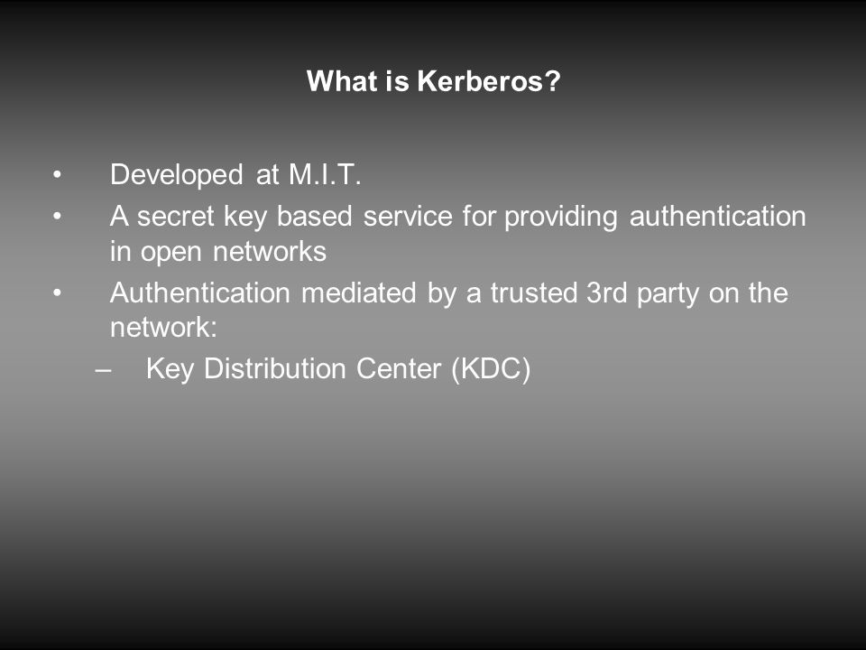 What is Kerberos Developed at M.I.T. A secret key based service for providing authentication in open networks.