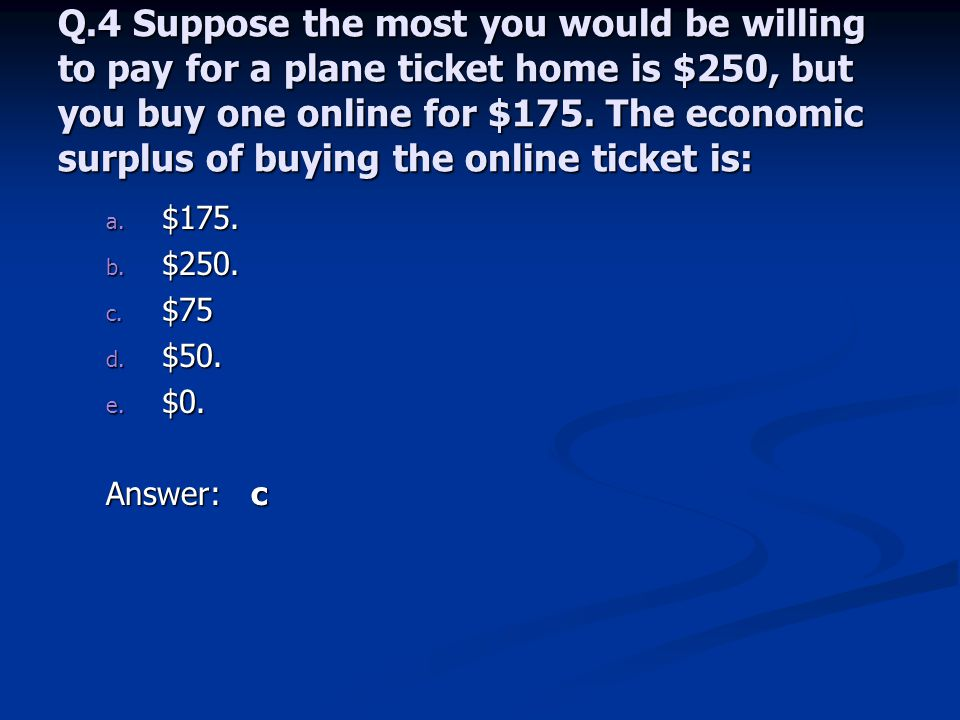 Q.4 Suppose the most you would be willing to pay for a plane ticket home is $250, but you buy one online for $175. The economic surplus of buying the online ticket is: