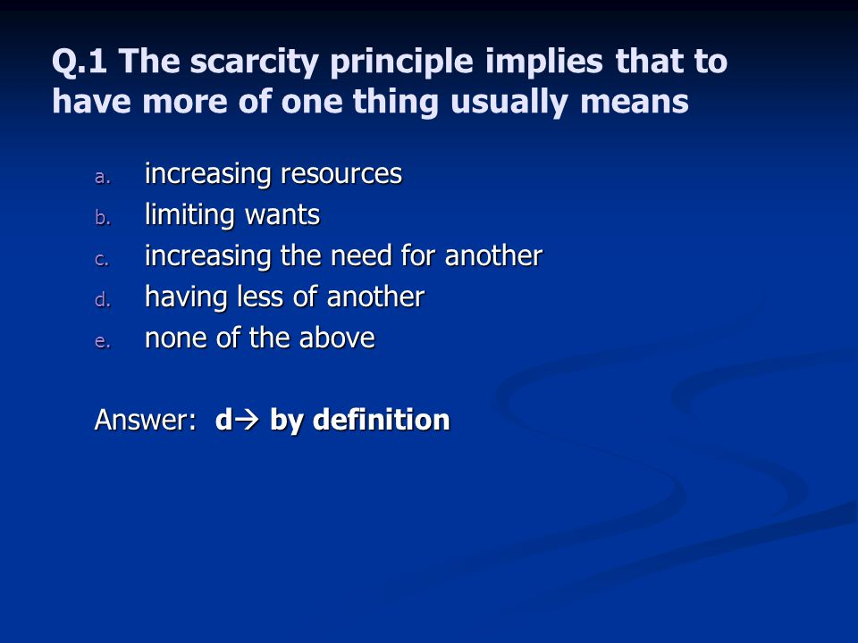 Q.1 The scarcity principle implies that to have more of one thing usually means
