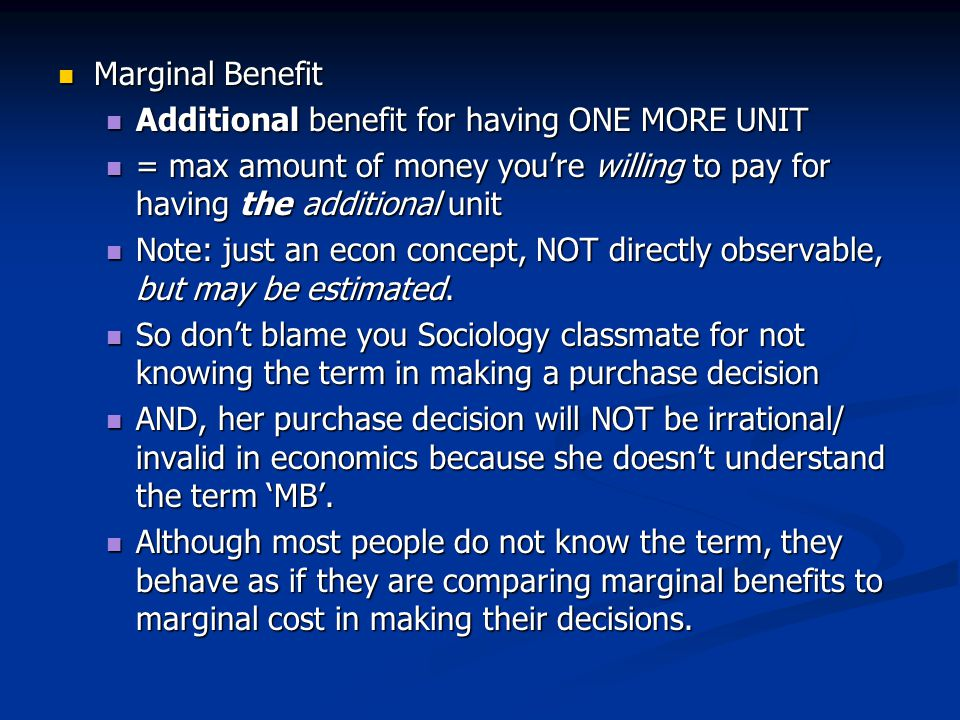 Marginal Benefit Additional benefit for having ONE MORE UNIT. = max amount of money you're willing to pay for having the additional unit.