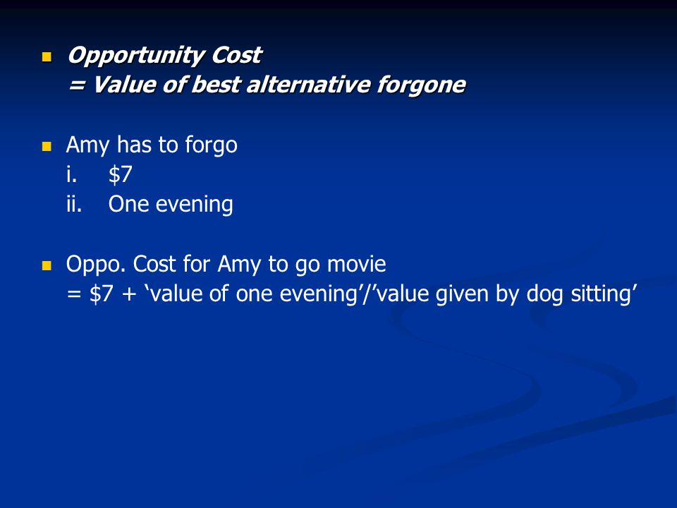 Opportunity Cost = Value of best alternative forgone. Amy has to forgo. i. $7. ii. One evening. Oppo. Cost for Amy to go movie.