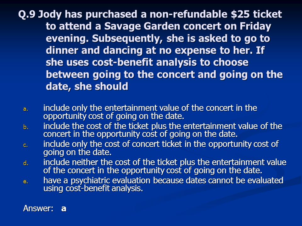 Q.9 Jody has purchased a non-refundable $25 ticket to attend a Savage Garden concert on Friday evening. Subsequently, she is asked to go to dinner and dancing at no expense to her. If she uses cost-benefit analysis to choose between going to the concert and going on the date, she should