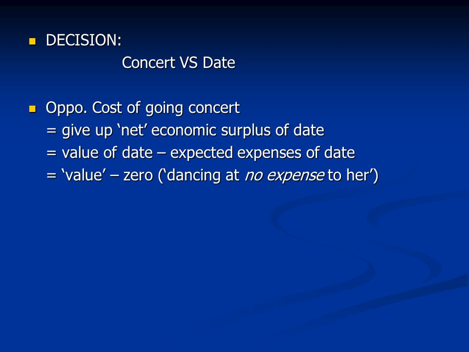 DECISION: Concert VS Date. Oppo. Cost of going concert. = give up 'net' economic surplus of date.