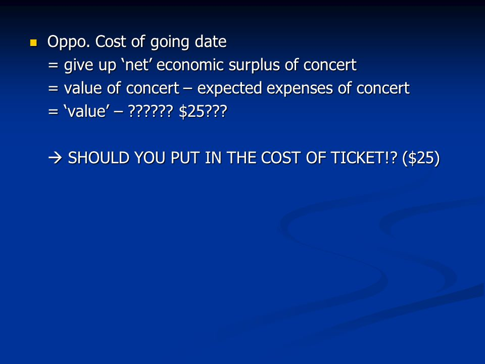 Oppo. Cost of going date = give up 'net' economic surplus of concert. = value of concert – expected expenses of concert.