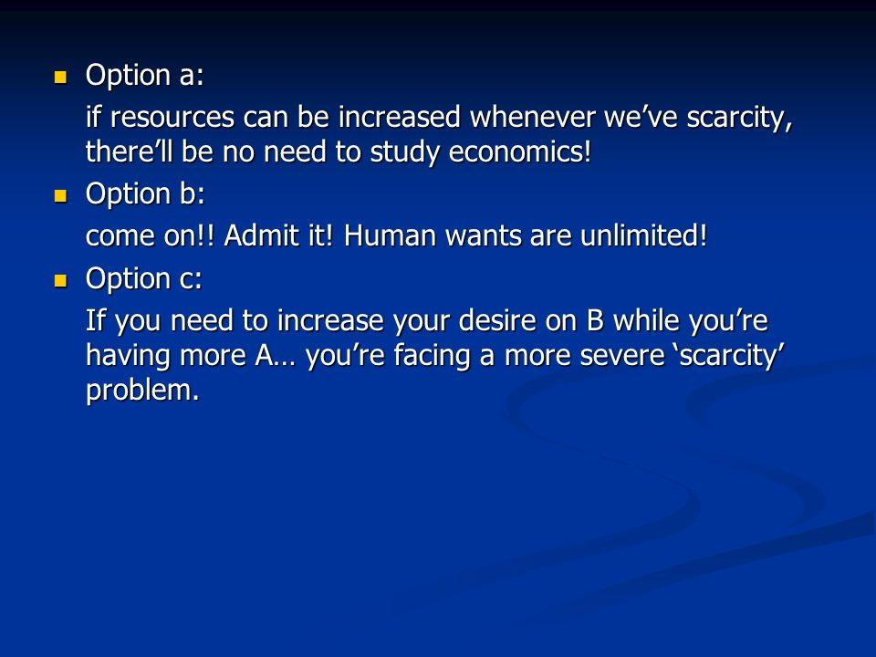 Option a: if resources can be increased whenever we've scarcity, there'll be no need to study economics!