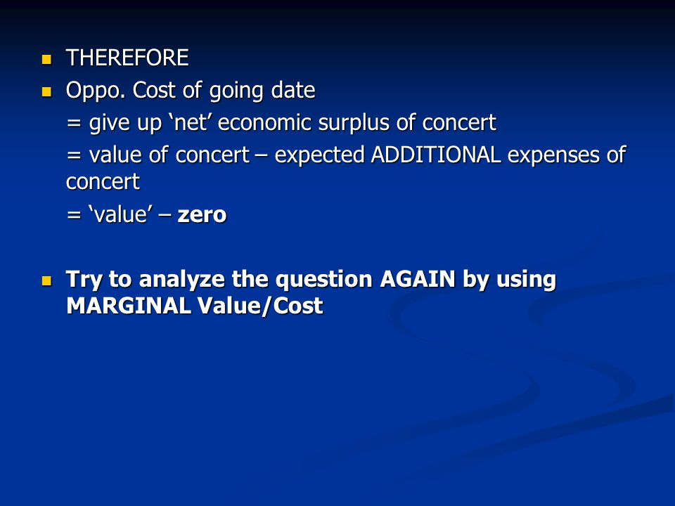 THEREFORE Oppo. Cost of going date. = give up 'net' economic surplus of concert. = value of concert – expected ADDITIONAL expenses of concert.