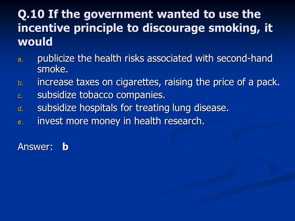 Q.10 If the government wanted to use the incentive principle to discourage smoking, it would