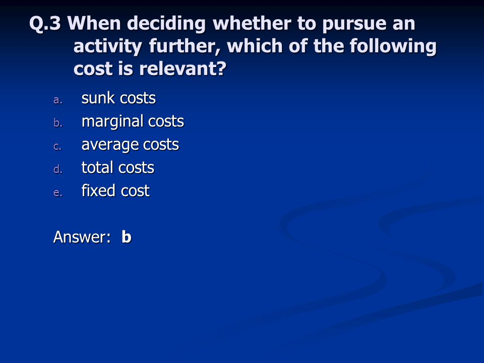 Q.3 When deciding whether to pursue an activity further, which of the following cost is relevant