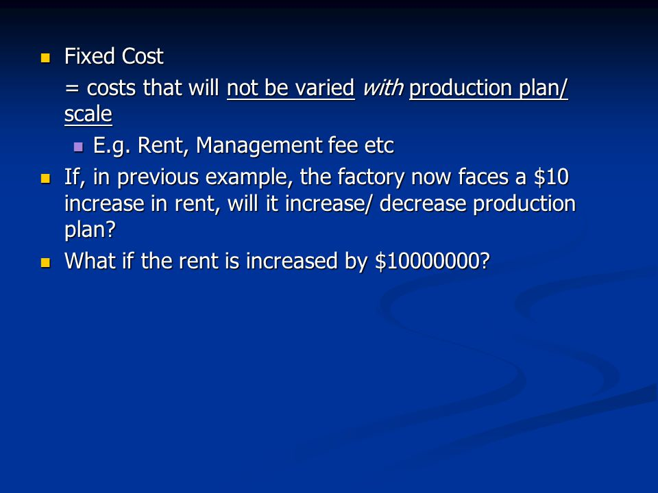 Fixed Cost = costs that will not be varied with production plan/ scale. E.g. Rent, Management fee etc.