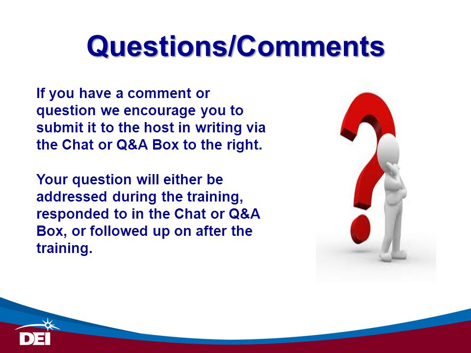 Questions/Comments If you have a comment or question we encourage you to submit it to the host in writing via the Chat or Q&A Box to the right.