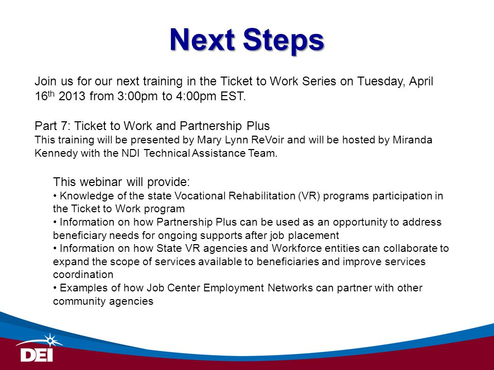 Next Steps Join us for our next training in the Ticket to Work Series on Tuesday, April 16th 2013 from 3:00pm to 4:00pm EST.