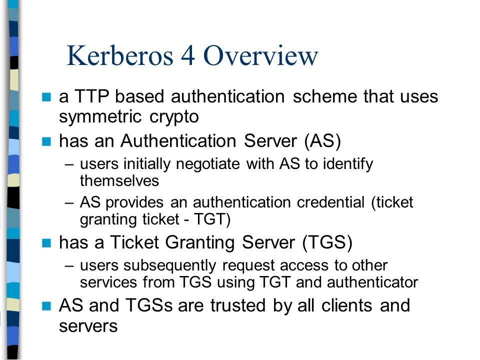 Kerberos 4 Overview a TTP based authentication scheme that uses symmetric crypto. has an Authentication Server (AS)