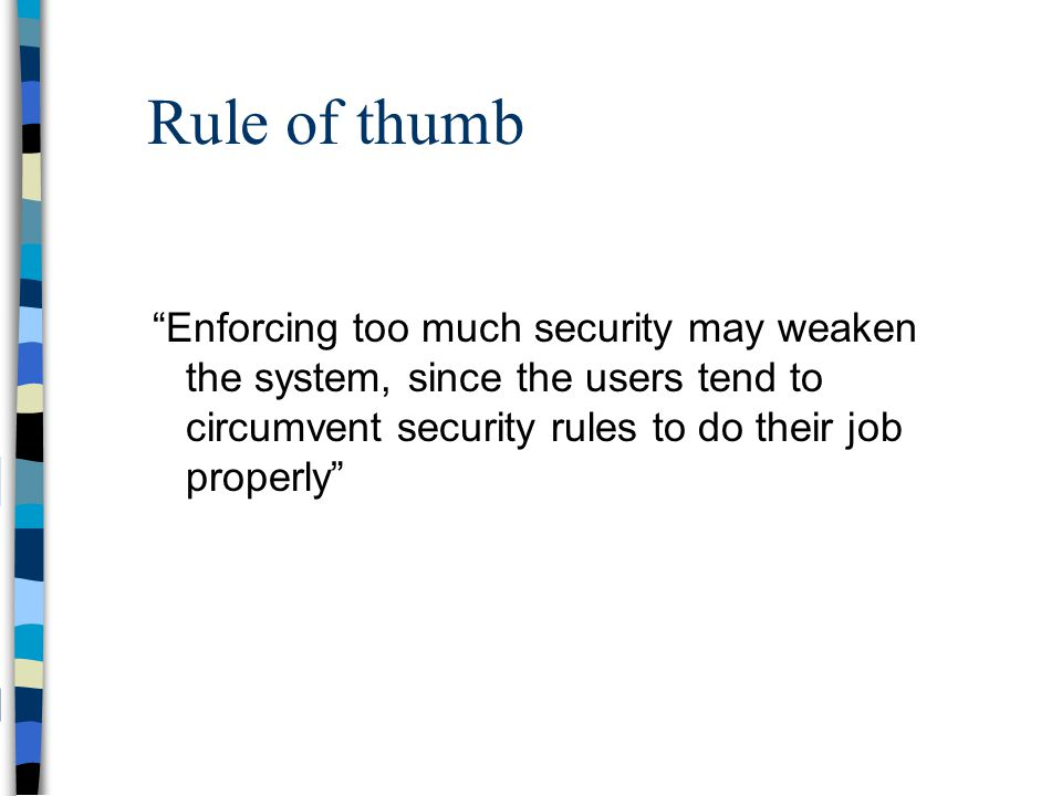Rule of thumb Enforcing too much security may weaken the system, since the users tend to circumvent security rules to do their job properly