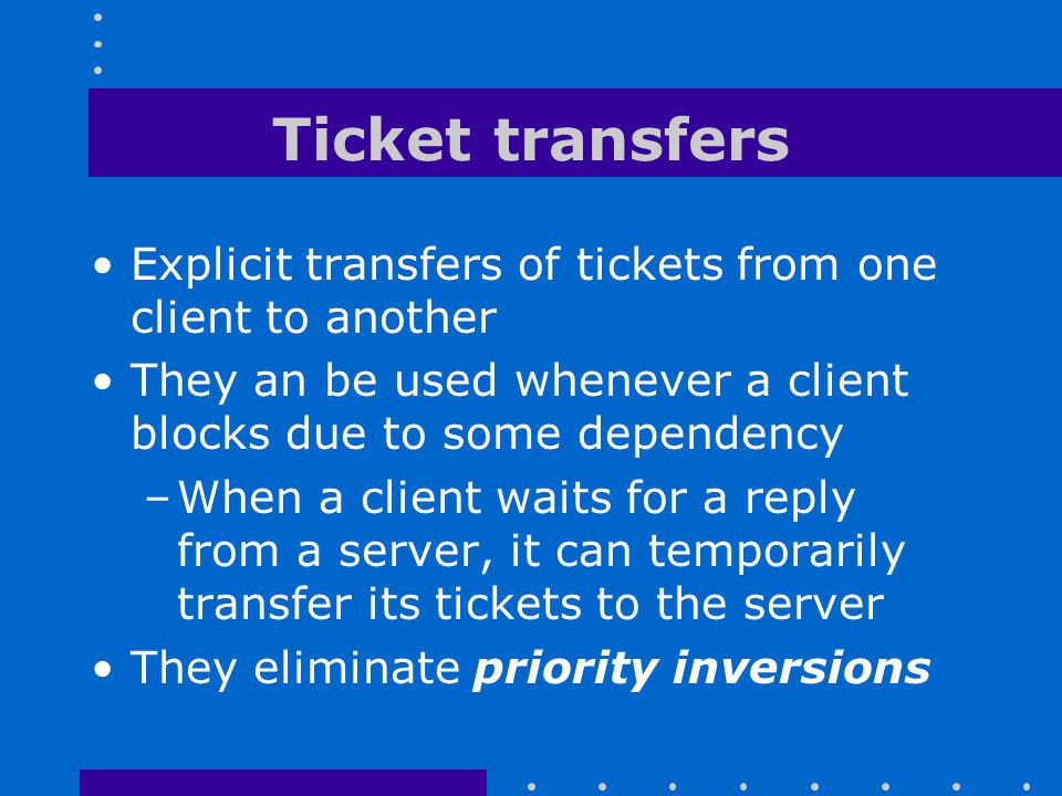 Ticket transfers Explicit transfers of tickets from one client to another. They an be used whenever a client blocks due to some dependency.