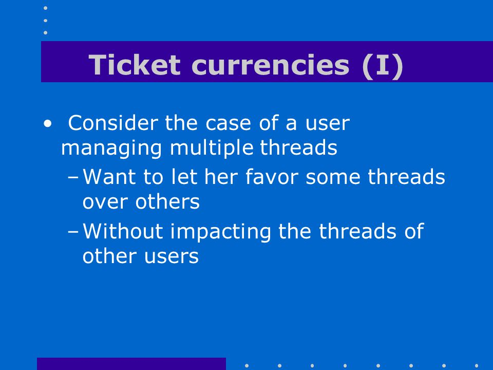 Ticket currencies (I) Consider the case of a user managing multiple threads. Want to let her favor some threads over others.