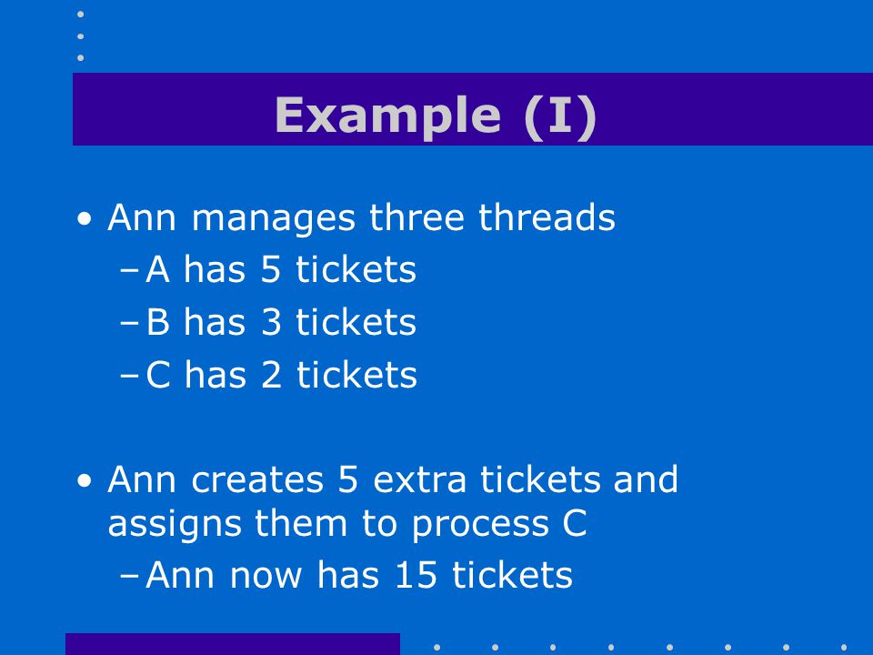 Example (I) Ann manages three threads A has 5 tickets B has 3 tickets